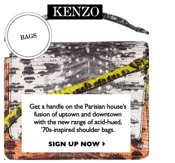 KENZO...Get a handle on the Parisian house's fusion of uptown and downtown with the new range of acid-hued, '70s-inspired shoulder bags. SIGN UP NOW