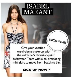 ISABEL MARANT SWIMWEAR...Give your vacation wardrobe a shake-up with the cult label's Hawaiian-print  swimwear. Team with a co-ordinating mini skirt to move from beach to bar. SIGN UP NOW