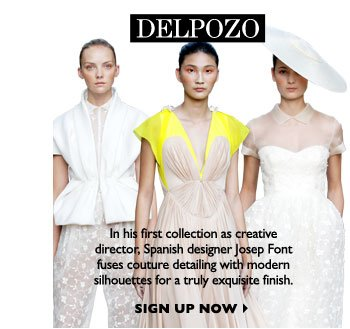 DELPOZO...In his first collection as creative director, Spanish designer Josep Font fuses couture detailing with modern silhouettes for a truly exquisite finish. SIGN UP NOW