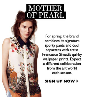 MOTHER OF PEARL...For spring, the brand combines its signature sporty pants and cool separates with artist Francesco Simeti's quirky wallpaper prints. Expect a different collaboration from the art world each season.  SIGN UP NOW