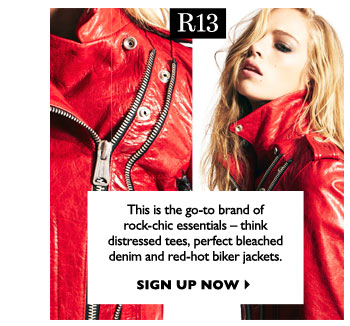 R13...This is the go-to brand of rock-chic essentials – think distressed tees, perfect bleached denim and red-hot biker jackets.  SIGN UP NOW