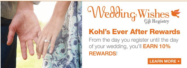 Wedding Wishes Gift Registry: Kohl's Ever After Rewards. From the day you register until the day of your wedding, you'll earn 10% rewards! LEARN MORE