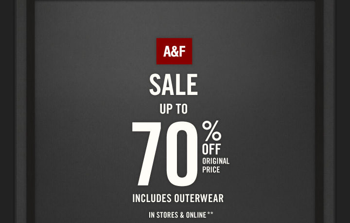 A&F          SALE UP TO 70% OFF ORIGINAL PRICE          INCLUDES OUTERWEAR IN STORES & ONLINE**