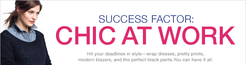 SUCCESS FACTOR: CHIC AT WORK | Hit your deadlines in style - wrap dresses, pretty prints, modern blazers, and the perfect black pants. You can have it all.