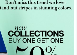New Collections Buy One Get One 50% off! Shop online and in stores!