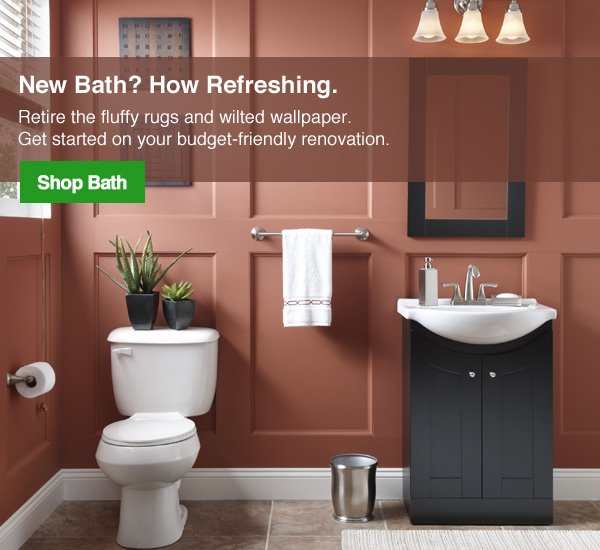 """New Bath? How Refreshing. Retire the fluffy rugs and wilted wallpaper. Get started on your budget-friendly renovation.""Shop Now."