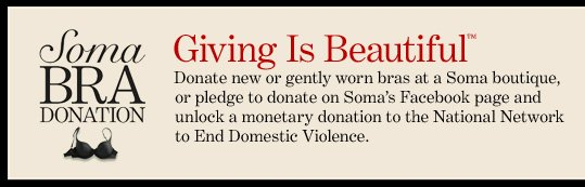 SOMA BRA DONATION Giving Is Beautiful™  Donate new or gently worn bras at a Soma boutique, or pledge to donate on  Soma's Facebook page  and unlock a monetary donation to the National Network to End Domestic  Violence.  LEARN MORE