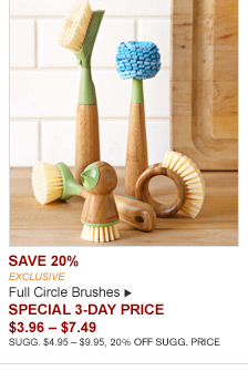 SAVE 20% - EXCLUSIVE - Full Circle Brushes - SPECIAL 3-DAY PRICE $3.96 - $7.49 - SUGG. $4.95 - $9.95, 20% OFF SUGG. PRICE