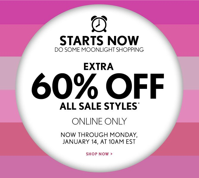 STARTS NOW   DO SOME MOONLIGHT SHOPPING    EXTRA  60% OFF   ALL SALE STYLES*    ONLINE ONLY     NOW THROUGH MONDAY,  JANUARY 14, AT 10AM EST    SHOP NOW