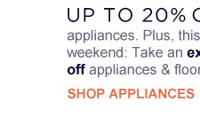UP TO 20% OFF appliances. Plus, this weekend: take an extra 10% off appliances & floor care | SHOP APPLIANCES