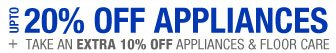 UP TO 20% OFF APPLIANCES + TAKE AN EXTRA 10% OFF APPLIANCES & FLOOR CARE