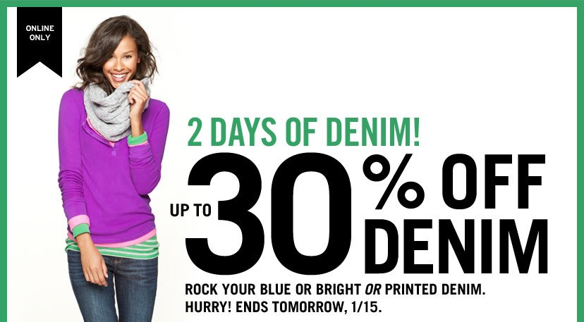 ONLINE ONLY | 2 DAYS OF DENIM! UP TO 30% OFF DENIM - ROCK YOUR BLUE OR BRIGHT OR PRINTED DENIM. HURRY ENDS TOMORROW, 1/15