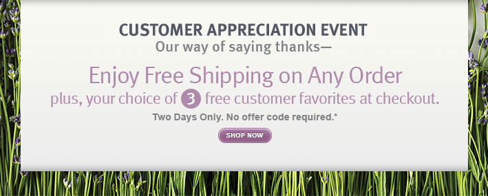 CUSTOMER APPRECIATION EVENT. Our way of saying thanks—enjoy free shipping on any order plus your choice of 3 free customer favorites at checkout. shop now