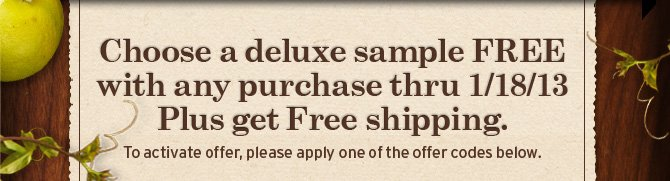 Choose a deluxe sample FREE with any purchase thru JAN 18 2013 Plus  get Free shipping to activate offer please apply one of the codes below