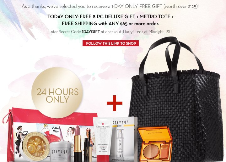 As a thanks, we've selected you to receive a 1-DAY ONLY FREE GIFT (worth over $125)! TODAY ONLY: FREE 8-PC DELUXE GIFT +  METRO TOTE +  FREE SHIPPING with ANY $65 or more order. Enter Secret Code 1DAYGIFT at checkout. Hurry! 24 HOURS ONLY. Ends at Midnight, PST. FOLLOW THIS LINK TO SHOP.