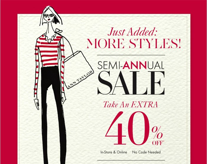 Just Added: MORE STYLES!  SEMI–ANNUAL SALE Take An EXTRA 40% OFF*  In–Store & Online No Code Needed