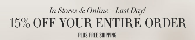 In Stores & Online – Last Day! 15% OFF YOUR ENTIRE ORDER - PLUS FREE SHIPPING