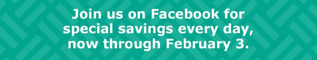 Join us on Facebook for special savings every day, now through February 3.
