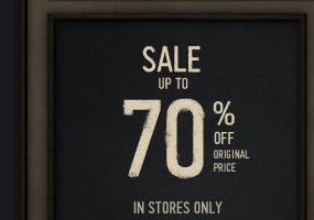SALE UP TO 70% OFF. IN STORES ONLY