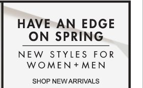 HAVE AN EDGE ON SPRING NEW STYLES FOR WOMEN + MEN