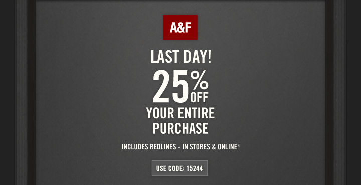 A&F          LAST DAY! 25% OFF YOUR ENTIRE PURCHASE          INCLUDES REDLINES – IN STORES & ONLINE*          USE CODE: 15244
