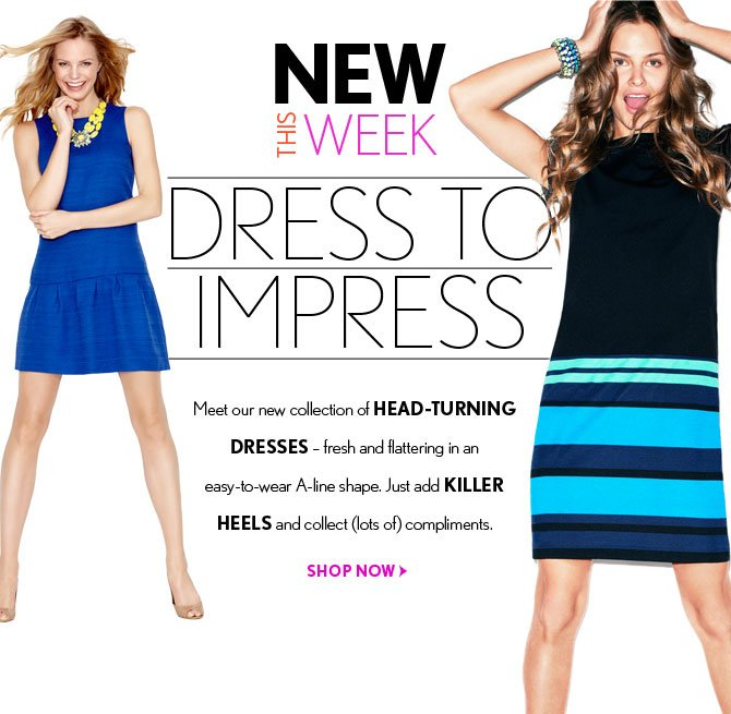 NEW THIS WEEK  DRESS TO  IMPRESS  Meet our new collection of HEAD-TURNING DRESSES - fresh and flattering in an  easy-to-wear A-line shape.  Just add KILLER HEELS and collect (lots of) compliments.    SHOP NOW