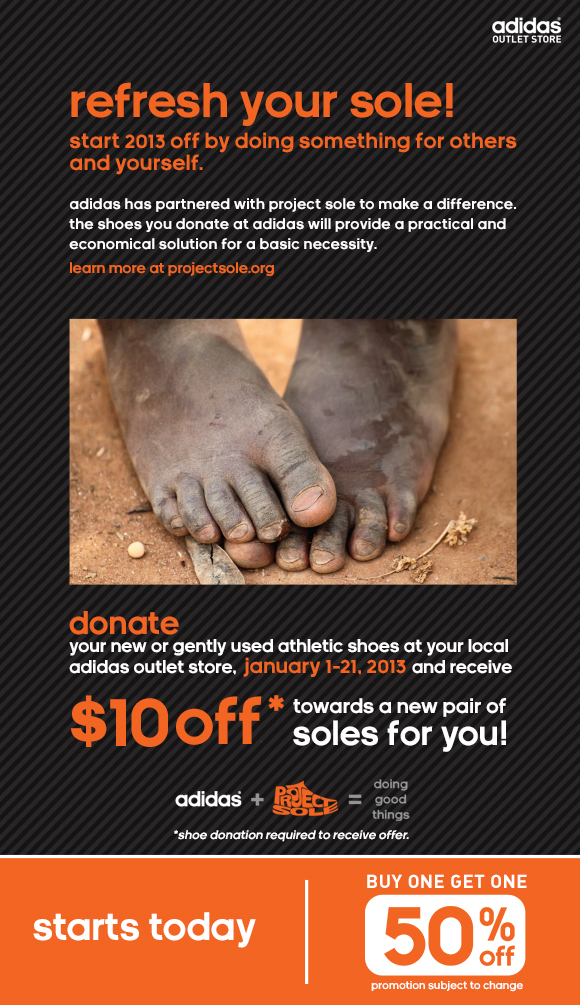 refresh your sole! start 2013 off by doing something for  others and yourself. adidas has partnered with project sole to make a  difference. the shoes you donate at adidas will provide a practical and  economical solution for a basic necessity. learn more at  projectsole.org, donate your new or gently used athletic shoes at your  local adidas outlet store, January 1-21, 2013 and receive $10 off*  towards a new pair of soles for you, *shoe donation required to receive  offer. starts today, buy one get one 50 percent off, promotion subject to  change