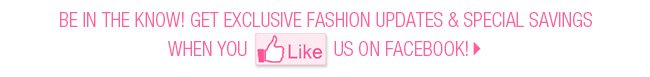 Be in the know! Get exclusive fashion updates and special savings when you like us on facebook!