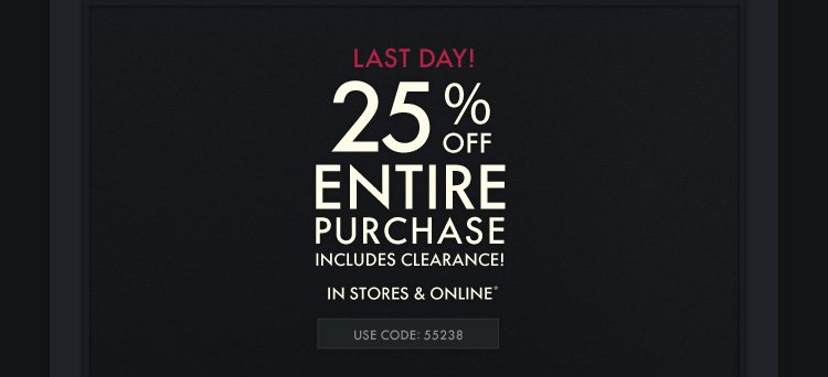 LAST DAY! 25% OFF ENTIRE PURCHASE INCLUDES CLEARANCE! IN STORES & ONLINE* USE CODE: 55238