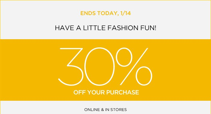 ENDS TODAY, 1/14 | HAVE A LITTLE FASHION FUN! 30% OFF YOUR PURCHASE | ONLINE & IN STORES