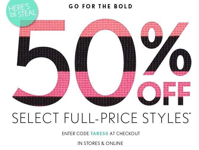 HERE'S THE STEAL   GO FOR THE BOLD  50% OFF SELECT FULL–PRICE STYLES*  ENTER CODE TAKE50 AT CHECKOUT IN STORES & ONLINE