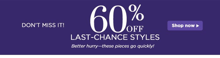 60% off Last-Chance Styles!