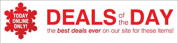 TODAY ONLINE ONLY! Deals of the Day! The best deals ever on our site for these items!