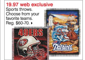 $19.97 Web Exclusive. Sports throws. Choose from your favorite teams. Reg. $60-70. Shop now  >>