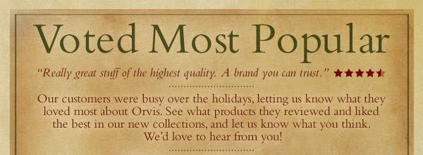 "Voted Most Popular  -  ""Really great stuff of the highest quality.  A brand you can trust.""   Our customers were busy over the holidays, letting us know what they  loved most about Orvis. See what products they reviewed and  liked  the best in our new collections, and let us know what you think.  We'd love to hear from you!"