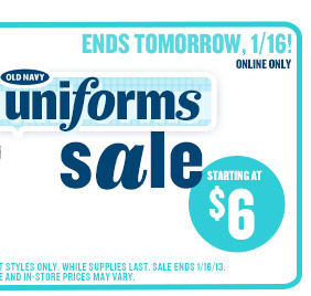 ENDS TOMORROW, 1/16! | ONLINE ONLY | OLD NAVY uniforms sale | STARTING AT $6 | SELECT STYLES ONLY. WHILE SUPPLIES LAST. SALE ENDS 1/16/13. ONLINE AND IN-STORE PRICES MAY VARY.