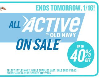 ENDS TOMORROW, 1/16! | ALL ACTIVE BY OLD NAVY ON SALE | UP TO 40% OFF | SELECT STYLES ONLY. WHILE SUPPLIES LAST. SALE ENDS 1/16/13. ONLINE AND IN-STORE PRICES MAY VARY.