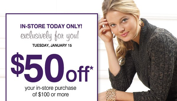IN-STORE TODAY ONLY! Exclusively for you! TUESDAY, JANUARY 15. $50 off* your in-store purchase of $100 or more. Now's the perfect time to save on: Coats, Shoes and boots, Coats, Winter apparel, Handbags & accessories and more!. Print coupon.