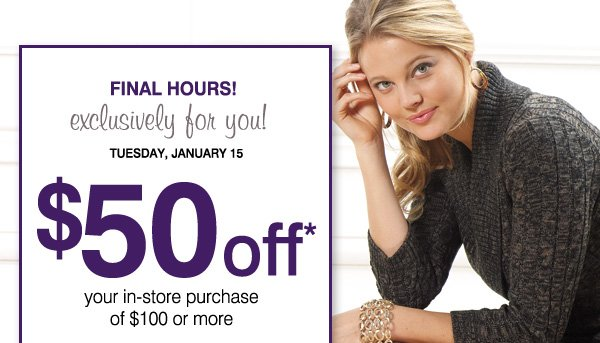 FINAL HOURS! Exclusively for you! TUESDAY, JANUARY 15. $50 off* your in-store purchase of $100 or more. Now's the perfect time to save on: Coats, Shoes and boots, Coats, Winter apparel, Handbags & accessories and more!. Print coupon.