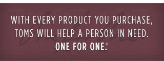 With every product you purchase, TOMS will help someone in need. One for One.(TM)