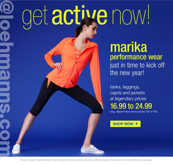 always free shipping  on all orders over $1OO*  @loehmanns.com  Get active marika  performance wear just in time to kick off  the new year! tanks, leggings,  capris and jackets at legendary prices 16.99 to 24.99 orig. department store prices $35 to $65   Shop now  Online, Insider Club Members must be signed in and Loehmann's price reflects Insider Club Diamond or Gold Member savings.  *Free shipping offer applies on orders of $100 or more, prior to sales tax and after any applicable discounts, only for standard shipping to one single address in the Continental US per order. Quantities are limited and exclusions may apply. Please see loehmanns.com for details.  Featured items subject to availability. Returns and Exchanges are subject to Return/Exchange Policy Guidelines. 2013  †Standard text message & data charges apply. Text STOP to opt out or HELP for help. For the terms and conditions of the Loehmann's text message program, please visit http://pgminf.com/loehmanns.html or call 1-877-471-4885 for more information.