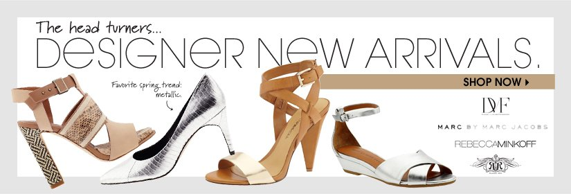 The head turners... DESIGNER NEW ARRIVALS. SHOP NOW