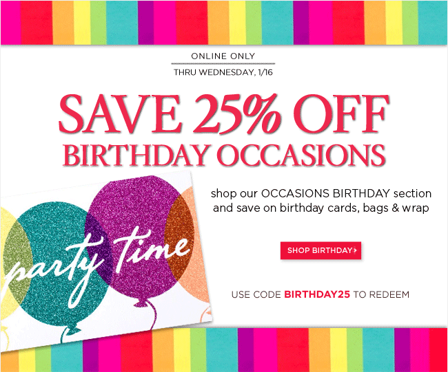 Save 25% Off Birthday Occasions  	at PapyrusOnline.com only.  	 	Offer available thru Wednesday, 1/16.  	Use code BIRTHDAY25 to redeem.