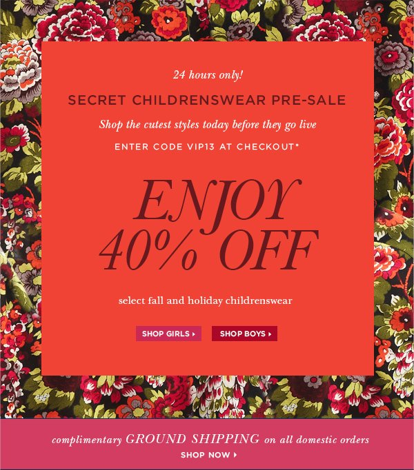 24 hours only! Secret Childrenswear pre-sale. Shop the cutest styles today before they go live. Enter code VIP13 at checkout. Enjoy 40% off select fall and holiday childrenswear.