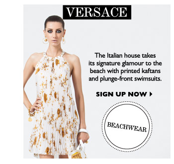 VERSACE The Italian house takes its signature glamour to the beach with printed kaftans and plunge-front swimsuits. SIGN UP NOW