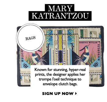MARY KATRANTZOU Known for stunning, hyper-real prints, the designer applies her trompe l'oeil technique to envelope clutch bags. SIGN UP NOW