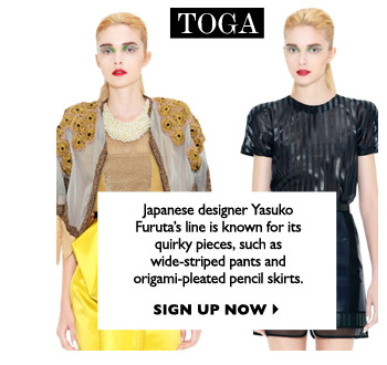 TOGA Japanese designer Yasuko Furuta's line is known for its quirky pieces, such as wide-striped pants and origami-pleated pencil skirts. SIGN UP NOW