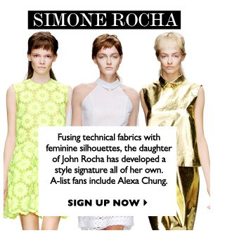 SIMONE ROCHA Fusing technical fabrics with feminine silhouettes, the daughter of John Rocha has developed a style signature all of her own. A-list fans include Alexa Chung. SIGN UP NOW