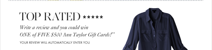 TOP RATED  Write a review and you could win ONE of FIVE $500 Ann Taylor Gift Cards!**  YOUR REVIEW WILL AUTOMATICALLY ENTER YOU