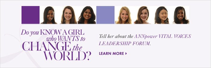 Do you KNOW A GIRL who  WANTS to CHANGE the WORLD?  Tell her about the ANNpower VITAL VOICES LEADERSHIP FORUM.  Learn More